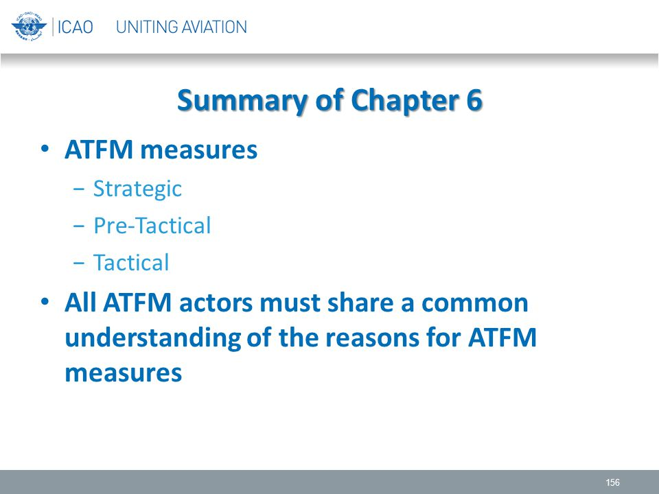 Summary of Chapter 6 ATFM measures −Strategic −Pre-Tactical −Tactical All ATFM actors must share a common understanding of the reasons for ATFM measur