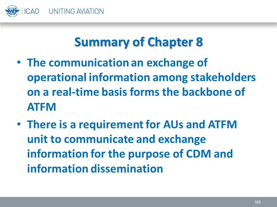 Summary of Chapter 8 The communication an exchange of operational information among stakeholders on a real-time basis forms the backbone of ATFM There