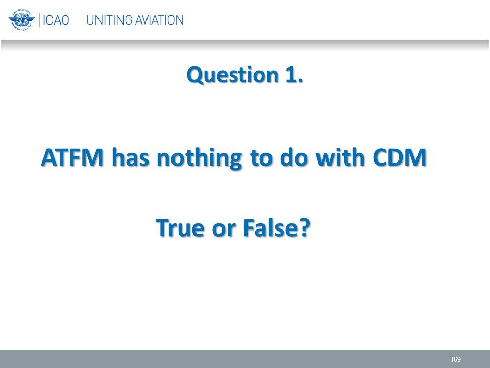 Question 1. 169 ATFM has nothing to do with CDM True or False? True or False?