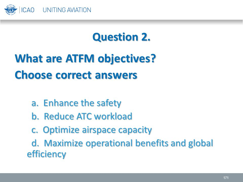 Question 2. 171 What are ATFM objectives? Choose correct answers a. Enhance the safety a. Enhance the safety b. Reduce ATC workload b. Reduce ATC work