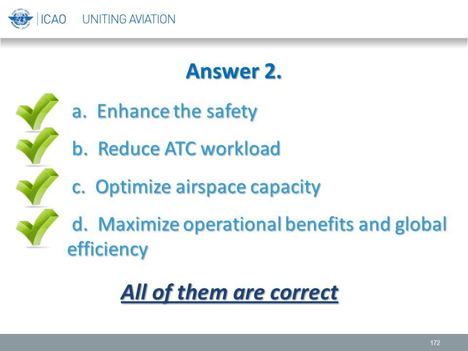Answer 2. 172 a. Enhance the safety b. Reduce ATC workload b. Reduce ATC workload c. Optimize airspace capacity c. Optimize airspace capacity d. Maxim