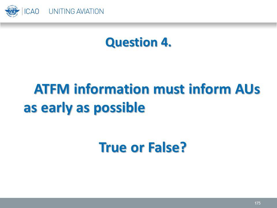 Question 4. 175 ATFM information must inform AUs as early as possible ATFM information must inform AUs as early as possible True or False? True or Fal