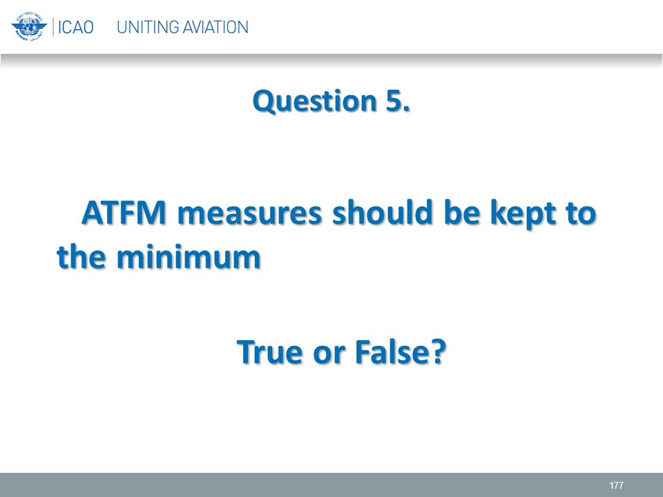 Question 5. 177 ATFM measures should be kept to the minimum ATFM measures should be kept to the minimum True or False? True or False?
