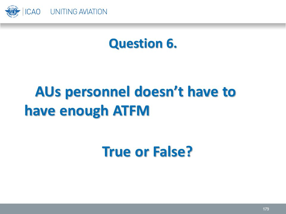 Question 6. 179 AUs personnel doesn't have to have enough ATFM AUs personnel doesn't have to have enough ATFM True or False? True or False?