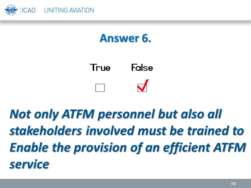 Answer 6. 180 Not only ATFM personnel but also all stakeholders involved must be trained to Enable the provision of an efficient ATFM service