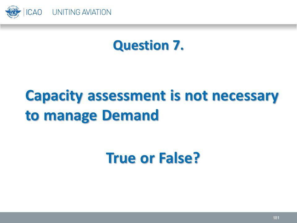 Question 7. 181 Capacity assessment is not necessary to manage Demand True or False? True or False?