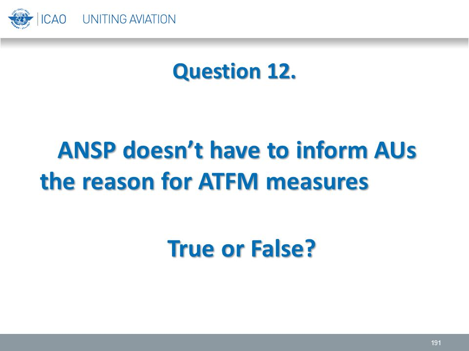 Question 12. 191 ANSP doesn't have to inform AUs the reason for ATFM measures ANSP doesn't have to inform AUs the reason for ATFM measures True or Fal