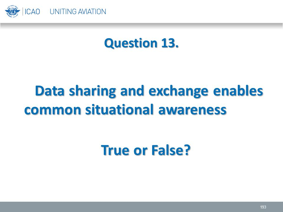 Question 13. 193 Data sharing and exchange enables common situational awareness Data sharing and exchange enables common situational awareness True or