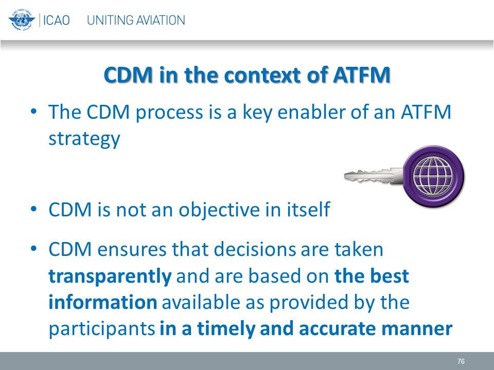 CDM in the context of ATFM The CDM process is a key enabler of an ATFM strategy CDM is not an objective in itself CDM ensures that decisions are taken