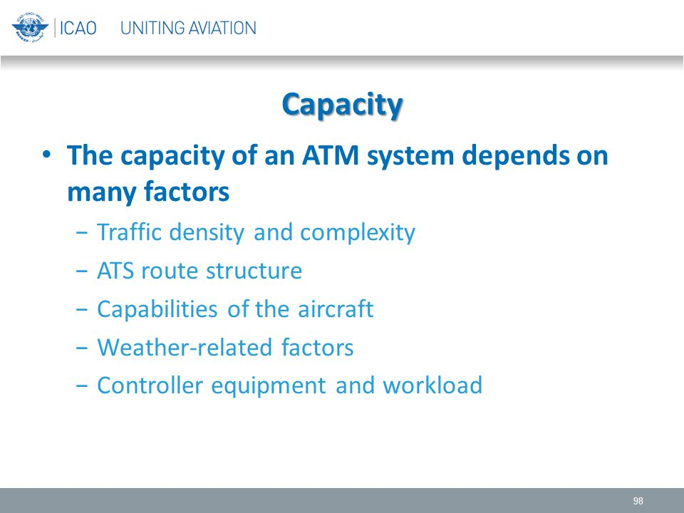 Capacity The capacity of an ATM system depends on many factors −Traffic density and complexity −ATS route structure −Capabilities of the aircraft −Wea