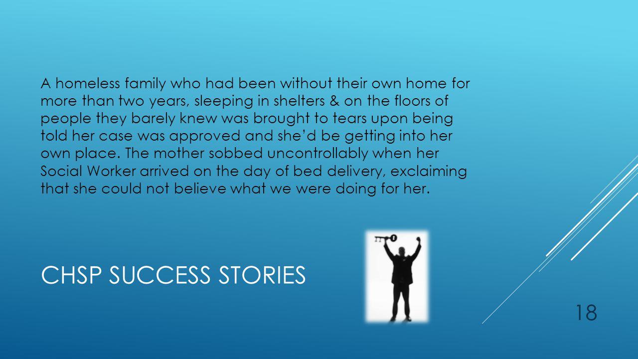 CHSP SUCCESS STORIES A homeless family who had been without their own home for more than two years, sleeping in shelters & on the floors of people they barely knew was brought to tears upon being told her case was approved and she'd be getting into her own place.