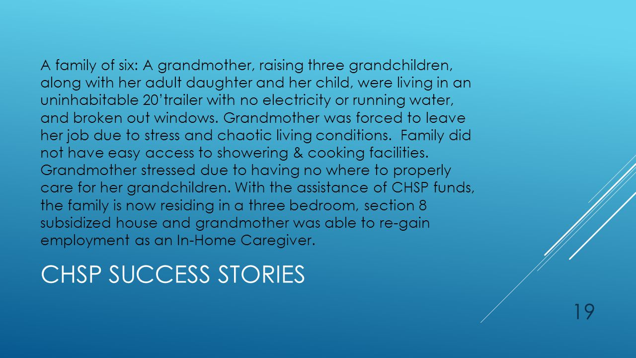 CHSP SUCCESS STORIES A family of six: A grandmother, raising three grandchildren, along with her adult daughter and her child, were living in an uninhabitable 20'trailer with no electricity or running water, and broken out windows.