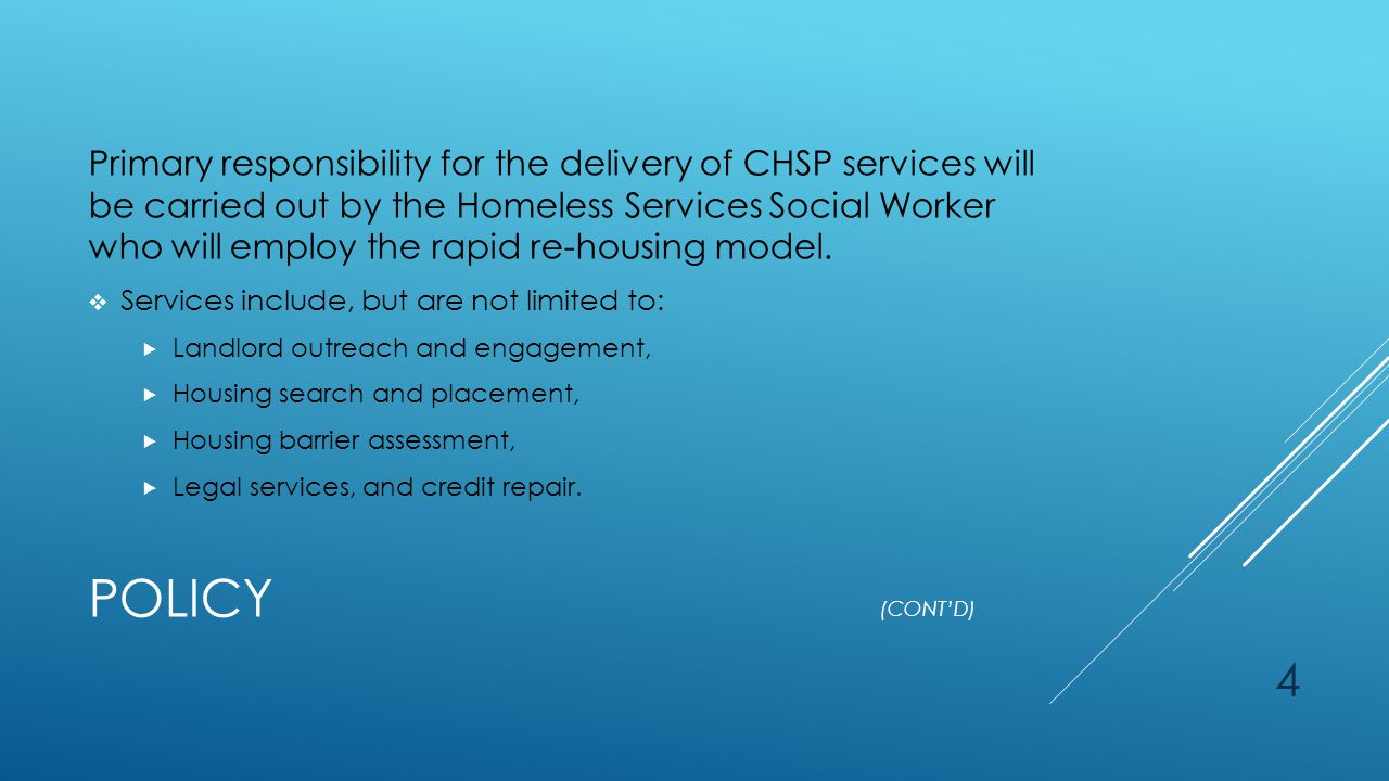 4 POLICY (CONT'D) Primary responsibility for the delivery of CHSP services will be carried out by the Homeless Services Social Worker who will employ the rapid re-housing model.