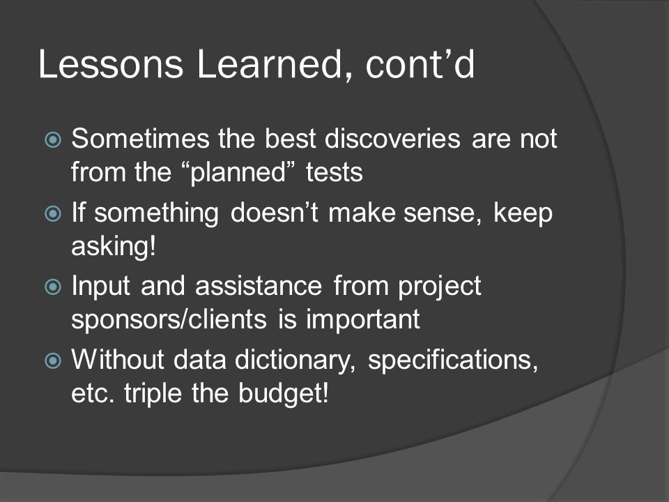Lessons Learned, cont'd  Sometimes the best discoveries are not from the planned tests  If something doesn't make sense, keep asking.
