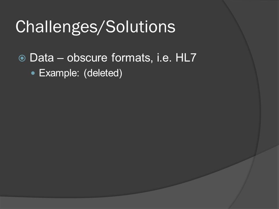 Challenges/Solutions  Data – obscure formats, i.e.