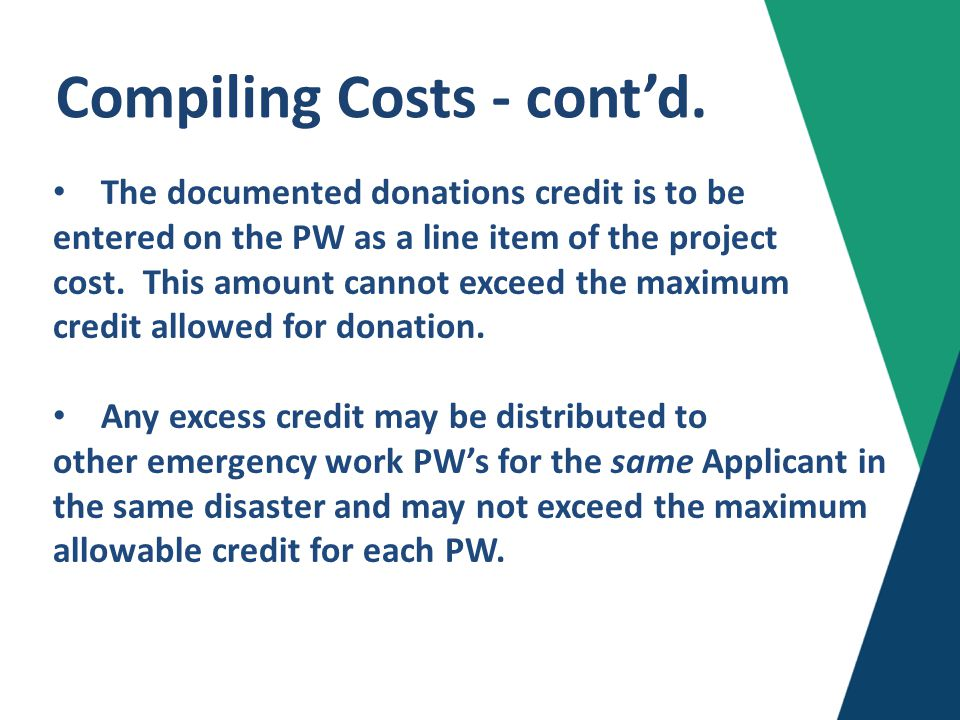 Limitations Donated Resource Credit (DRC): Capped at non-Federal share of Emergency Work (Cat A and Cat B) State may only claim Donated Resource Credit according to the disaster cost-share agreement Note: Credit for donated resources may not be applied for any work performed during a 100% Federally funded period because the non-Federal share would be zero (0) for that period.