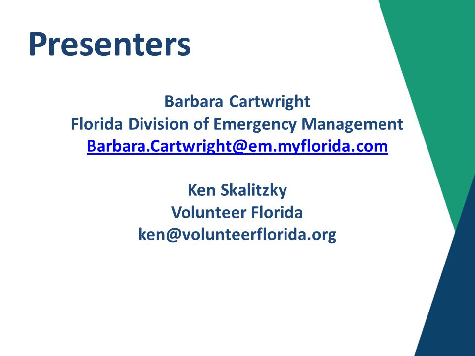 Presenters Barbara Cartwright Florida Division of Emergency Management Barbara.Cartwright@em.myflorida.com Ken Skalitzky Volunteer Florida ken@volunteerflorida.org