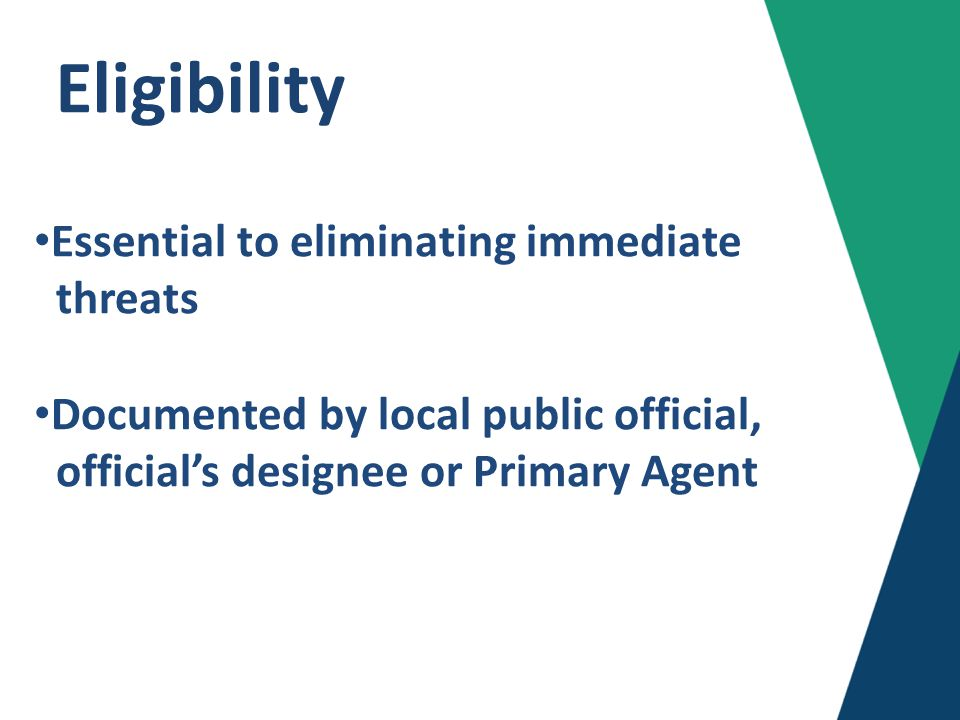 Eligibility Essential to eliminating immediate threats Documented by local public official, official's designee or Primary Agent