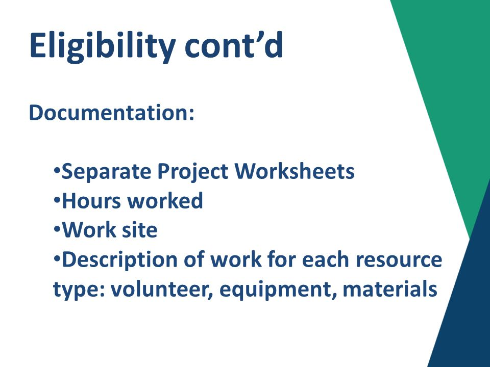 Eligibility cont'd Documentation: Separate Project Worksheets Hours worked Work site Description of work for each resource type: volunteer, equipment, materials