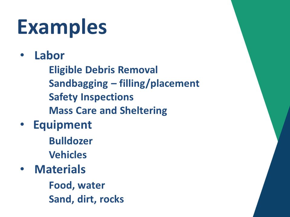 Examples Labor Eligible Debris Removal Sandbagging – filling/placement Safety Inspections Mass Care and Sheltering Equipment Bulldozer Vehicles Materials Food, water Sand, dirt, rocks