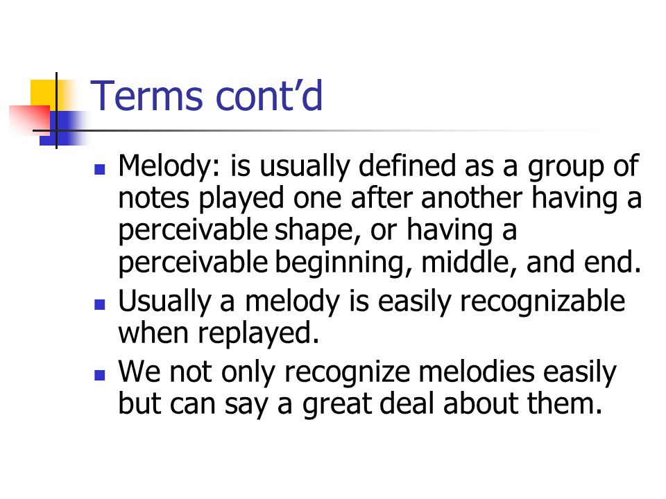 Terms cont'd Melody: is usually defined as a group of notes played one after another having a perceivable shape, or having a perceivable beginning, middle, and end.
