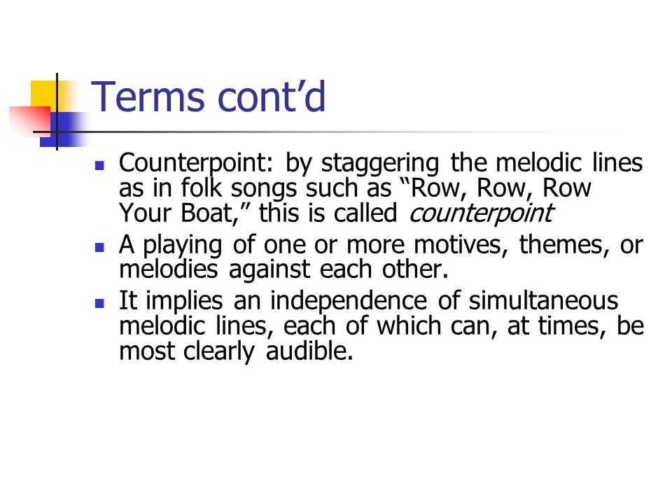 Terms cont'd Counterpoint: by staggering the melodic lines as in folk songs such as Row, Row, Row Your Boat, this is called counterpoint A playing of one or more motives, themes, or melodies against each other.