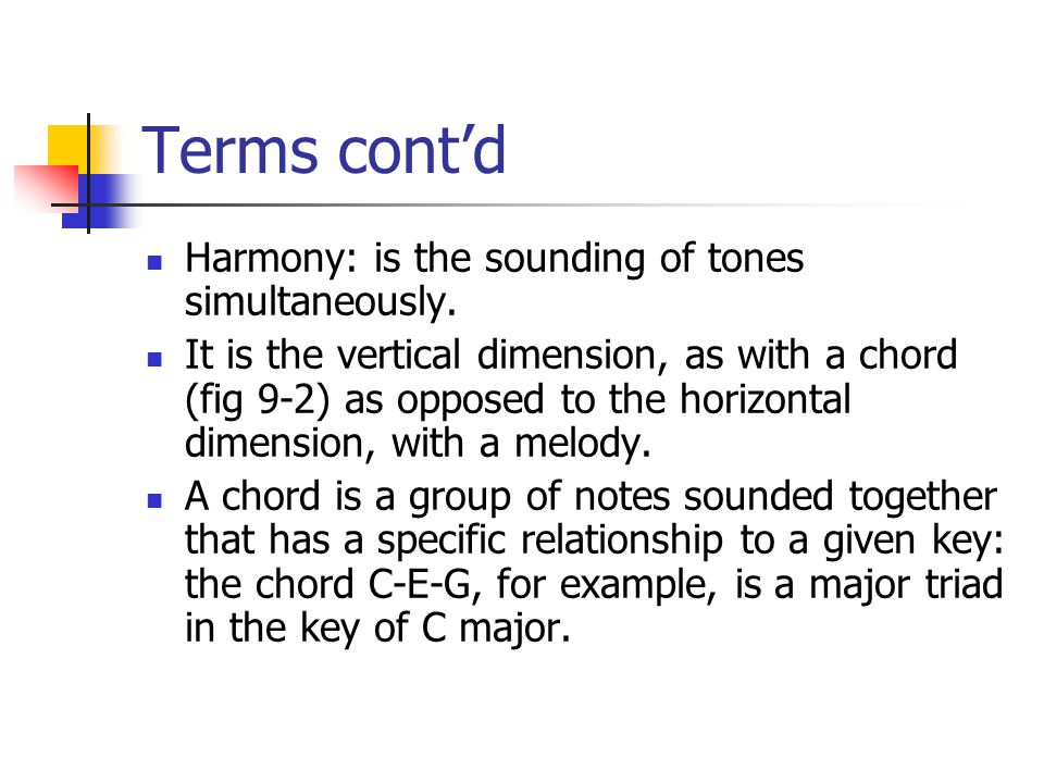 Terms cont'd Harmony: is the sounding of tones simultaneously. It is the vertical dimension, as with a chord (fig 9-2) as opposed to the horizontal di