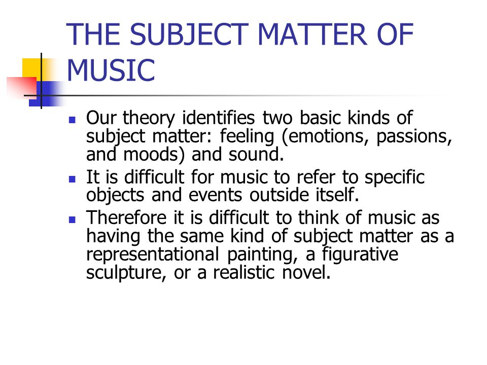 THE SUBJECT MATTER OF MUSIC Our theory identifies two basic kinds of subject matter: feeling (emotions, passions, and moods) and sound. It is difficul
