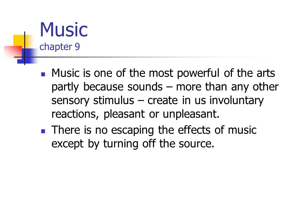 Music chapter 9 Music is one of the most powerful of the arts partly because sounds – more than any other sensory stimulus – create in us involuntary reactions, pleasant or unpleasant.