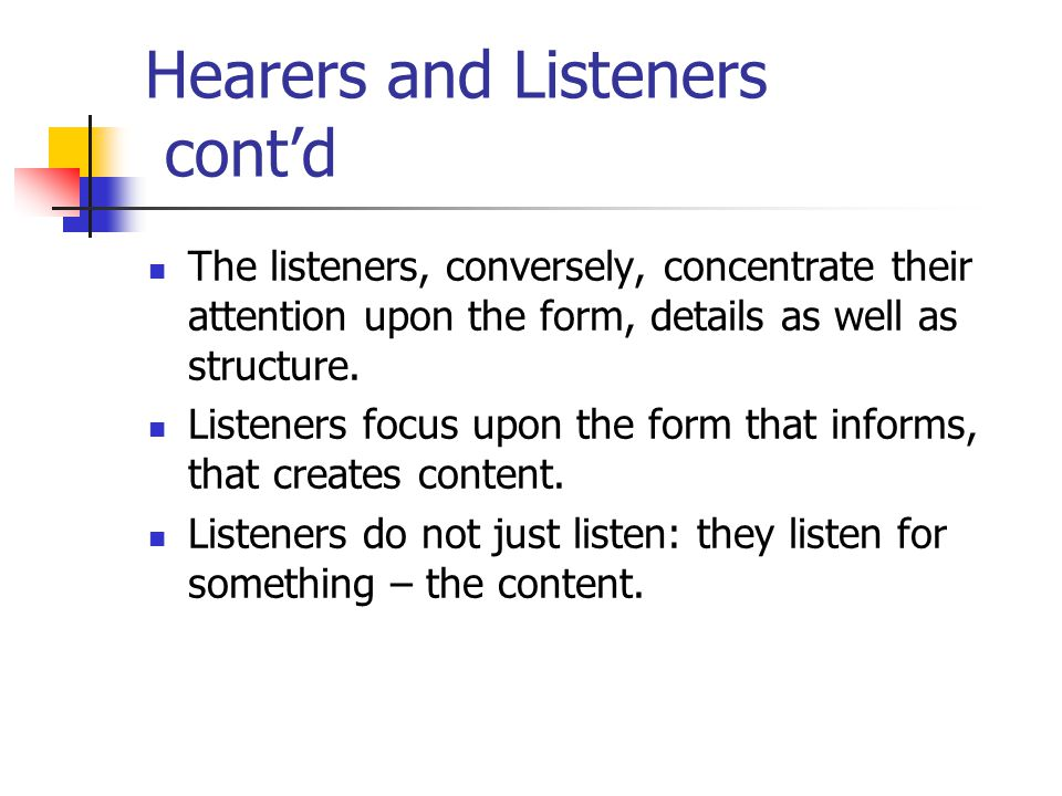 Hearers and Listeners cont'd The listeners, conversely, concentrate their attention upon the form, details as well as structure.