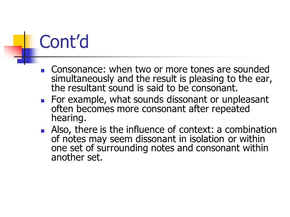 Cont'd Consonance: when two or more tones are sounded simultaneously and the result is pleasing to the ear, the resultant sound is said to be consonant.