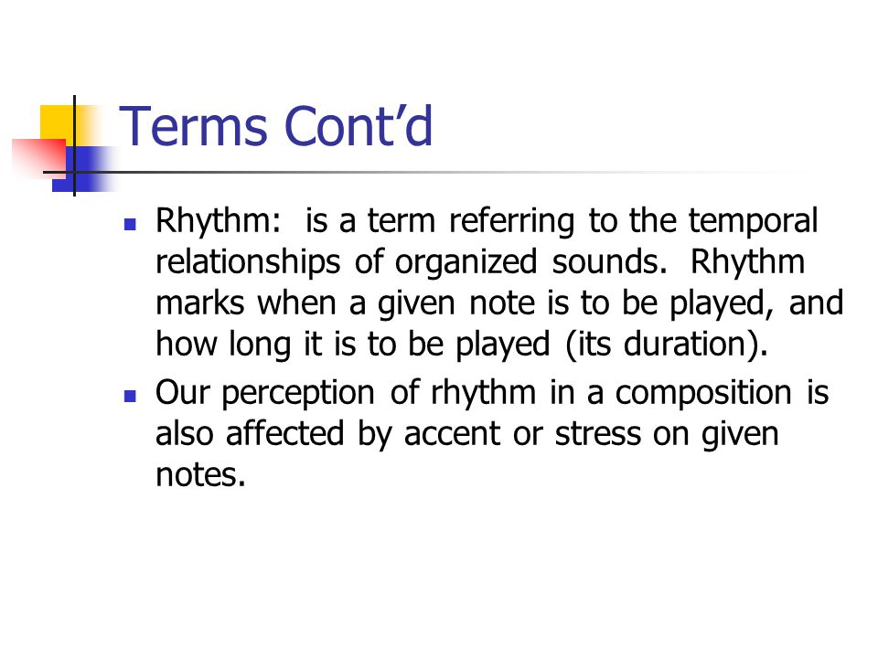Terms Cont'd Rhythm: is a term referring to the temporal relationships of organized sounds.