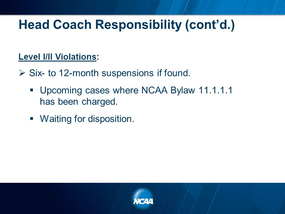 Head Coach Responsibility (cont'd.) Level I/II Violations:  Six- to 12-month suspensions if found.