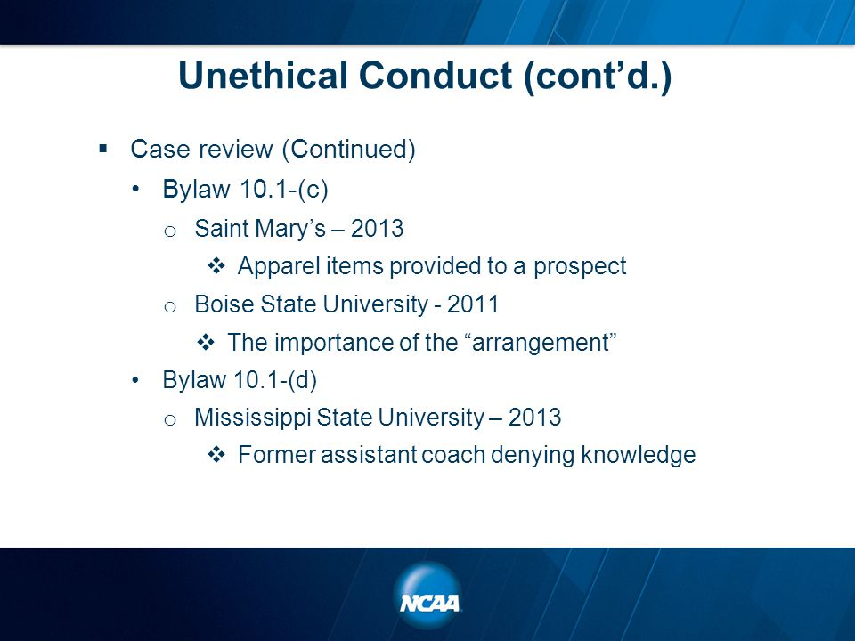 Unethical Conduct (cont'd.)  Case review (Continued) Bylaw 10.1-(c) o Saint Mary's – 2013  Apparel items provided to a prospect o Boise State University - 2011  The importance of the arrangement Bylaw 10.1-(d) o Mississippi State University – 2013  Former assistant coach denying knowledge