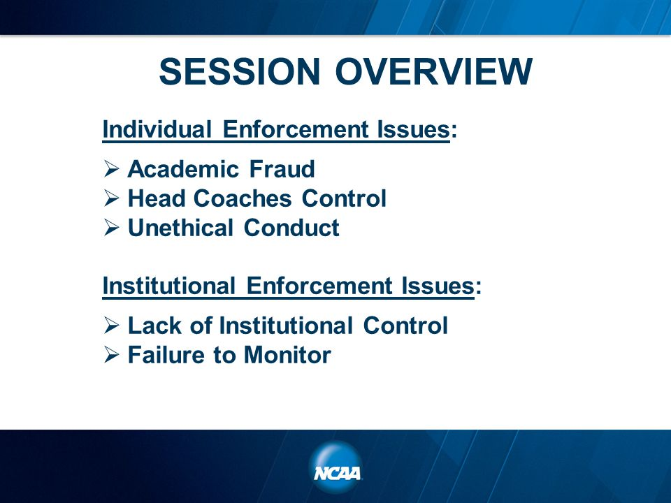 SESSION OVERVIEW Individual Enforcement Issues:  Academic Fraud  Head Coaches Control  Unethical Conduct Institutional Enforcement Issues:  Lack of Institutional Control  Failure to Monitor