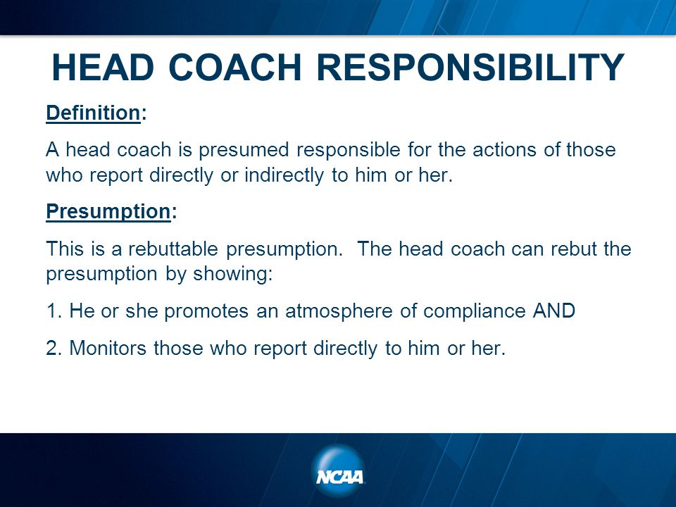 HEAD COACH RESPONSIBILITY Definition: A head coach is presumed responsible for the actions of those who report directly or indirectly to him or her.