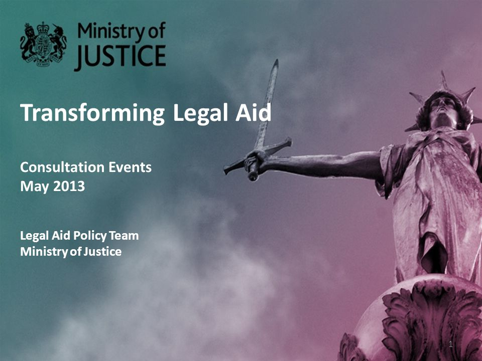 Transforming Legal Aid Consultation Events May 2013 Legal Aid Policy Team Ministry of Justice 1