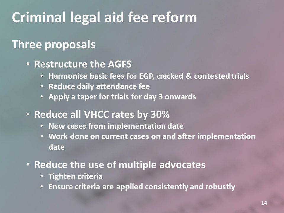 14 Criminal legal aid fee reform Three proposals Restructure the AGFS Harmonise basic fees for EGP, cracked & contested trials Reduce daily attendance
