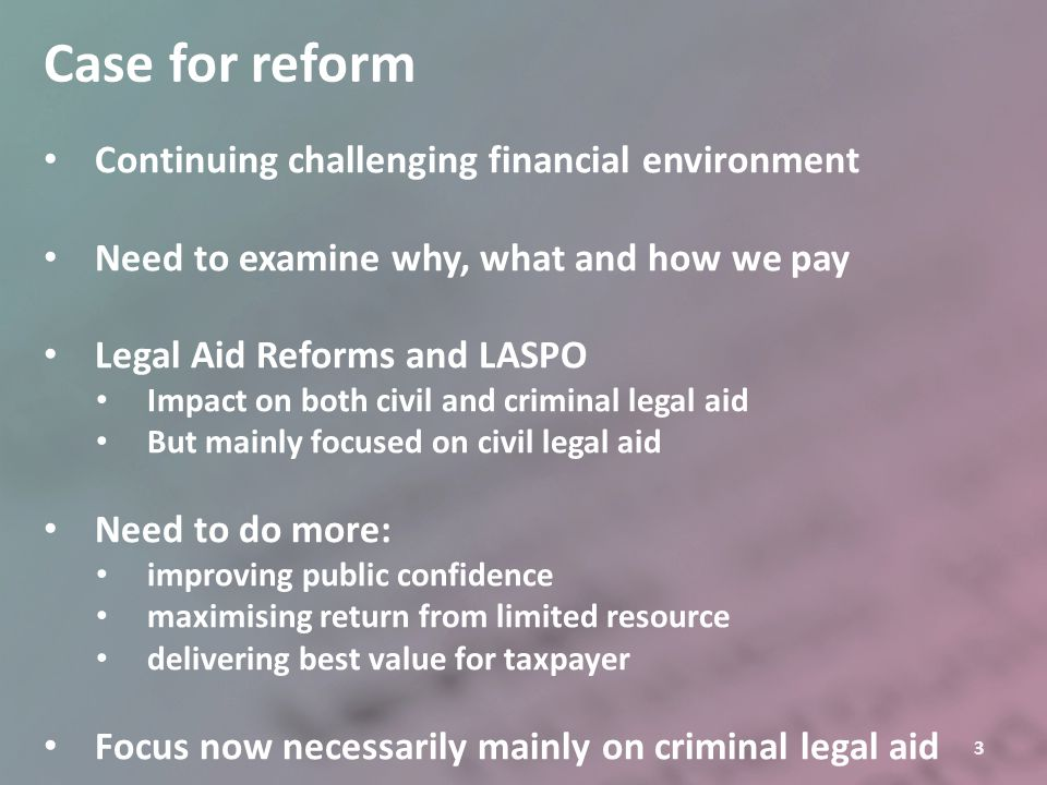 14 Criminal legal aid fee reform Three proposals Restructure the AGFS Harmonise basic fees for EGP, cracked & contested trials Reduce daily attendance fee Apply a taper for trials for day 3 onwards Reduce all VHCC rates by 30% New cases from implementation date Work done on current cases on and after implementation date Reduce the use of multiple advocates Tighten criteria Ensure criteria are applied consistently and robustly
