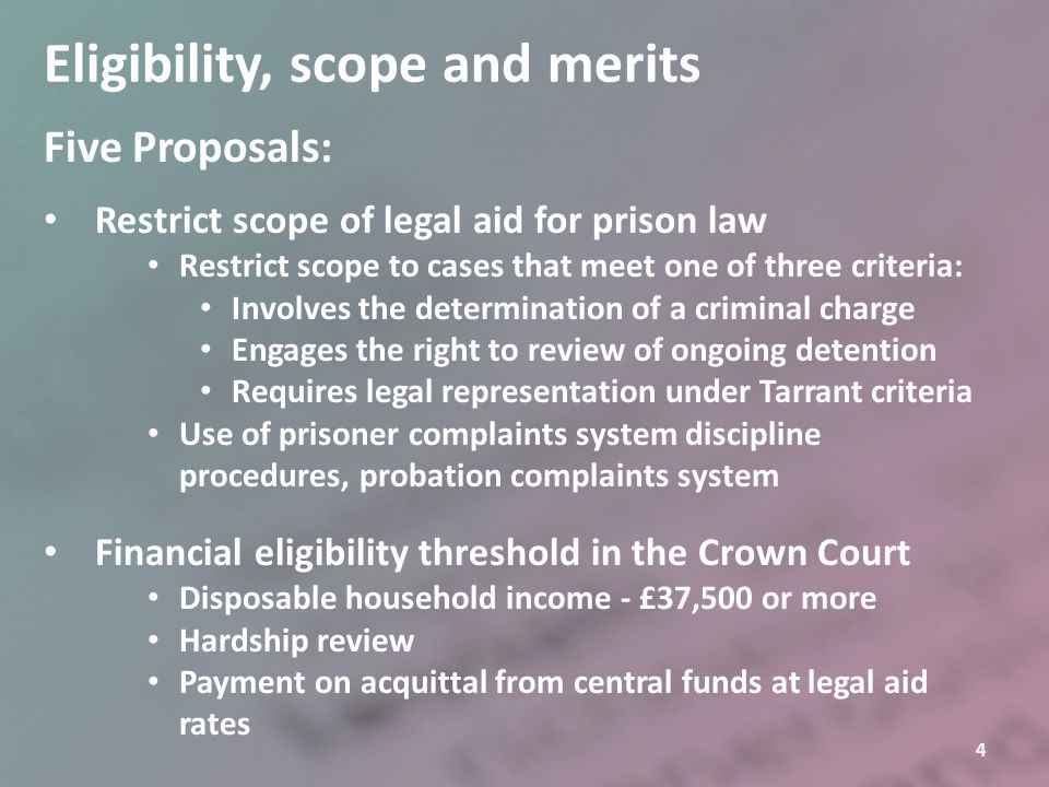 4 Eligibility, scope and merits Five Proposals: Restrict scope of legal aid for prison law Restrict scope to cases that meet one of three criteria: In