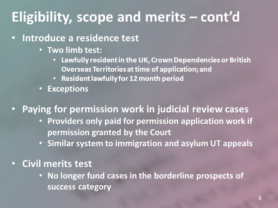5 Eligibility, scope and merits – cont'd Introduce a residence test Two limb test: Lawfully resident in the UK, Crown Dependencies or British Overseas