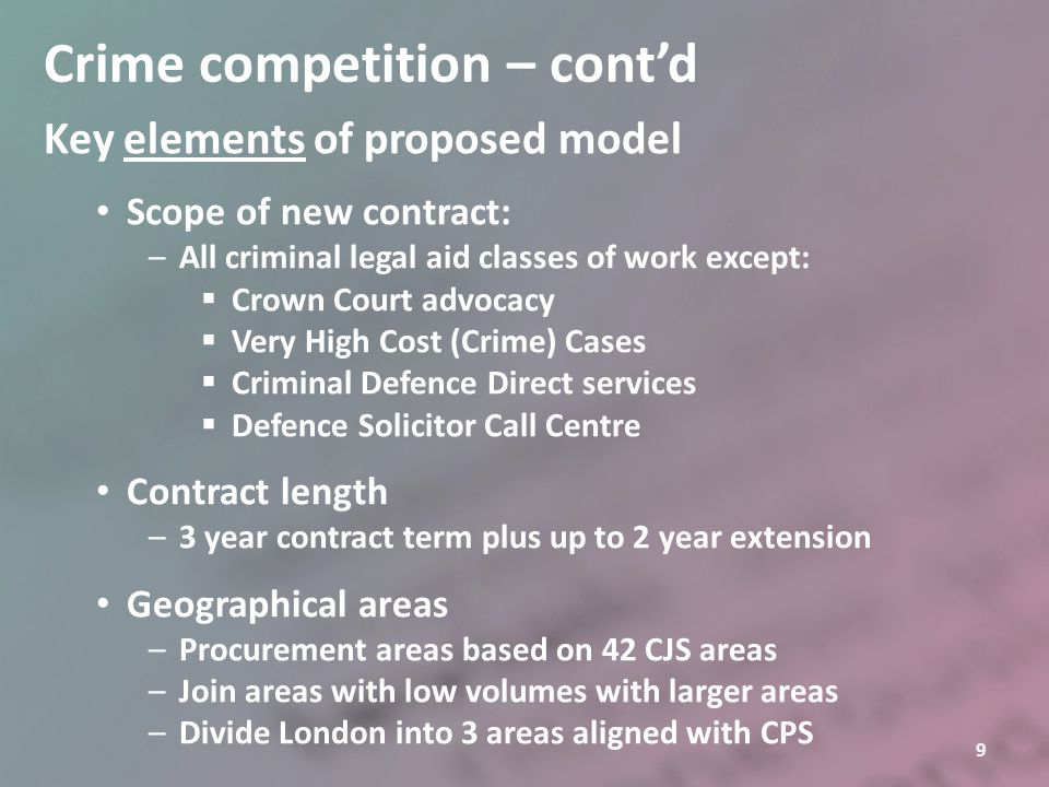 10 Crime competition – cont'd Key elements of proposed model – cont'd Number of contracts –Variable by procurement area –Four key considerations:  Conflict – minimum of 4 contracts per area  Sufficient volume  Market agility – scaling up / scaling down  Sustainable procurement –Total contracts: around 400 Types of provider –Partnerships, LDPs, joint ventures, ABSs