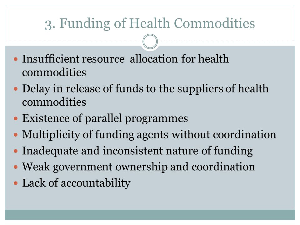3. Funding of Health Commodities Insufficient resource allocation for health commodities Delay in release of funds to the suppliers of health commodit