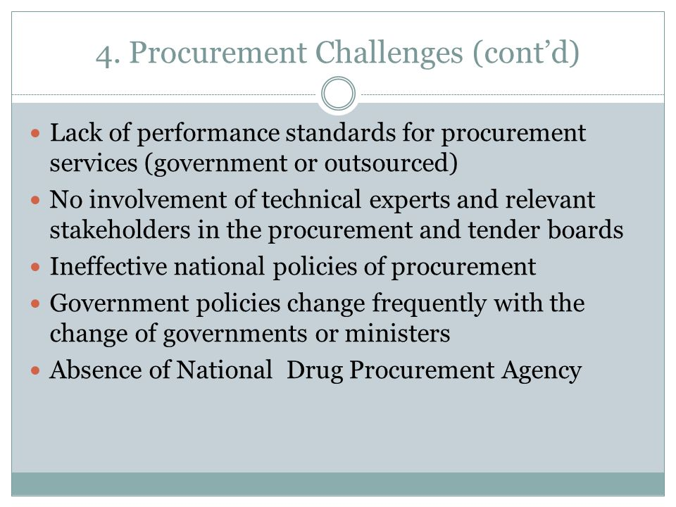 4. Procurement Challenges (cont'd) Lack of performance standards for procurement services (government or outsourced) No involvement of technical exper