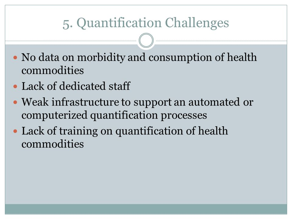 5. Quantification Challenges No data on morbidity and consumption of health commodities Lack of dedicated staff Weak infrastructure to support an auto