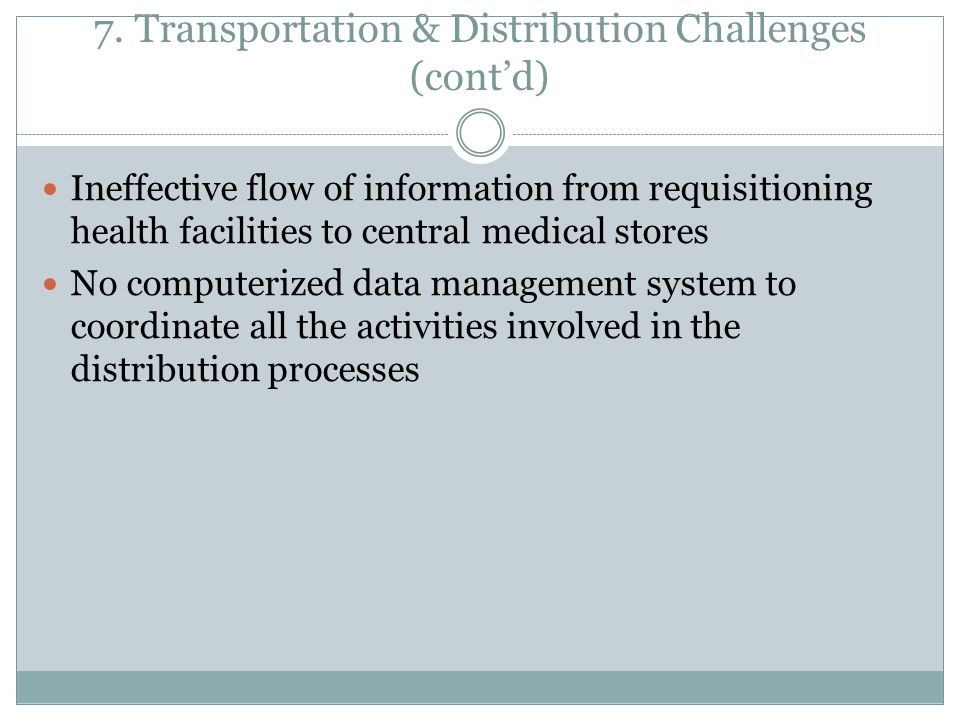 7. Transportation & Distribution Challenges (cont'd) Ineffective flow of information from requisitioning health facilities to central medical stores N