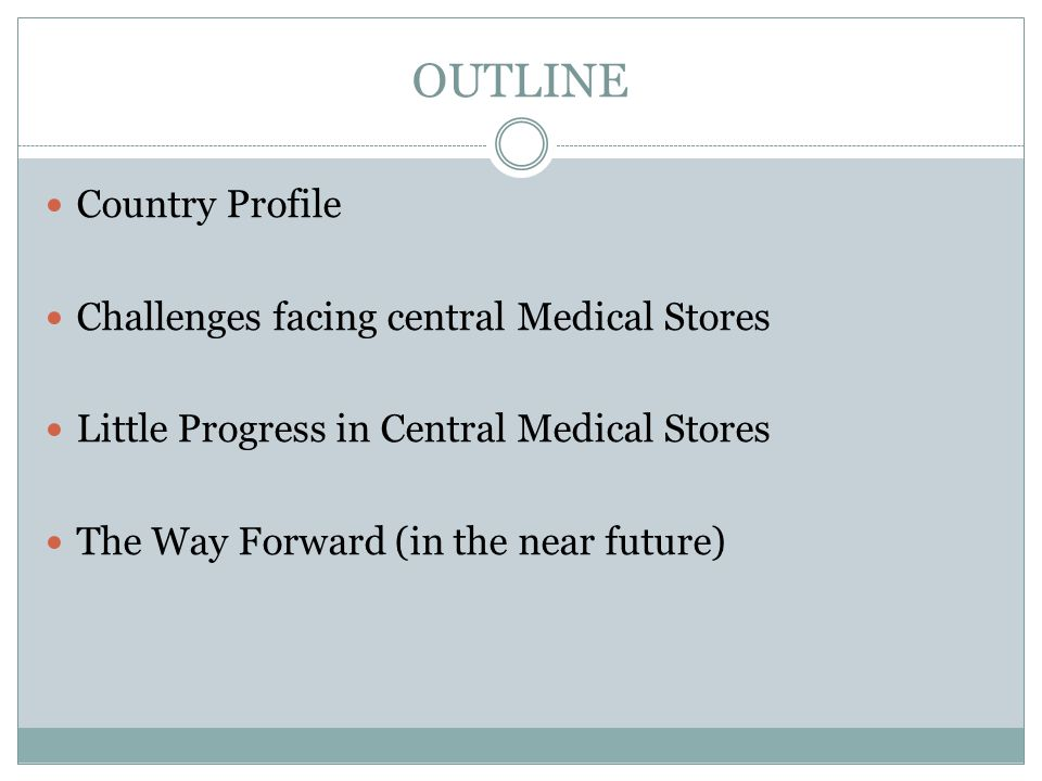 OUTLINE Country Profile Challenges facing central Medical Stores Little Progress in Central Medical Stores The Way Forward (in the near future)