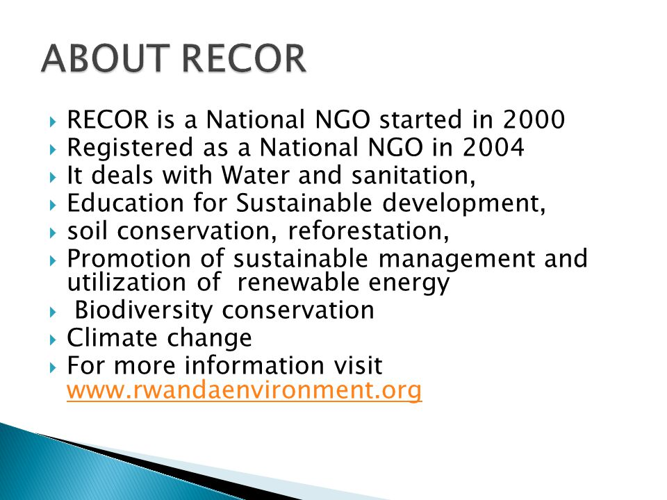  RECOR is a National NGO started in 2000  Registered as a National NGO in 2004  It deals with Water and sanitation,  Education for Sustainable development,  soil conservation, reforestation,  Promotion of sustainable management and utilization of renewable energy  Biodiversity conservation  Climate change  For more information visit www.rwandaenvironment.org www.rwandaenvironment.org