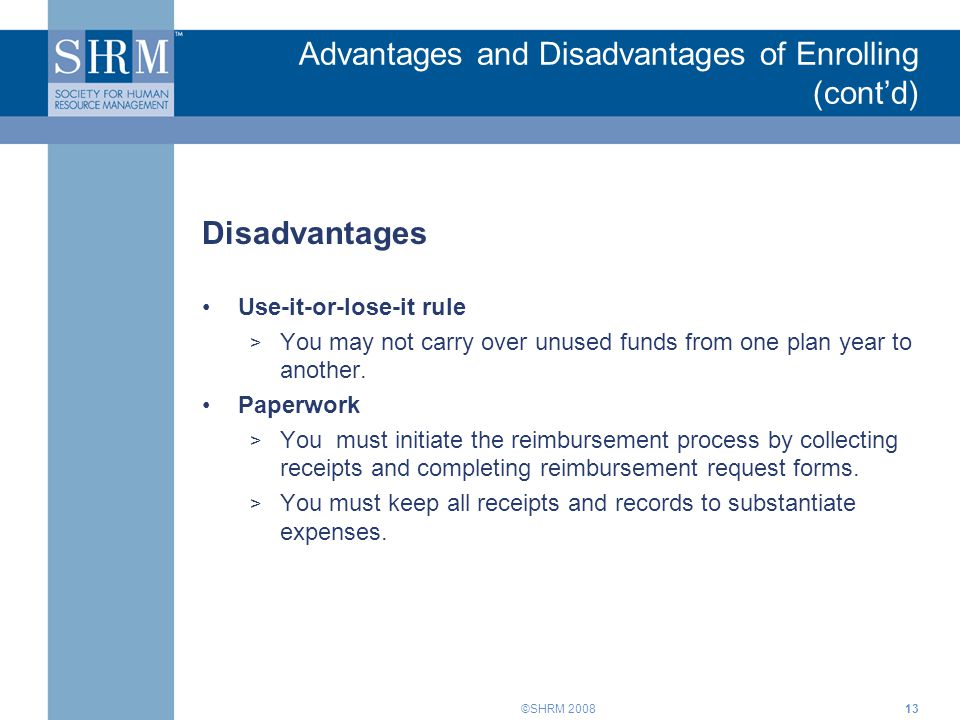 ©SHRM 2008 Advantages and Disadvantages of Enrolling (cont'd) Disadvantages Use-it-or-lose-it rule > You may not carry over unused funds from one plan