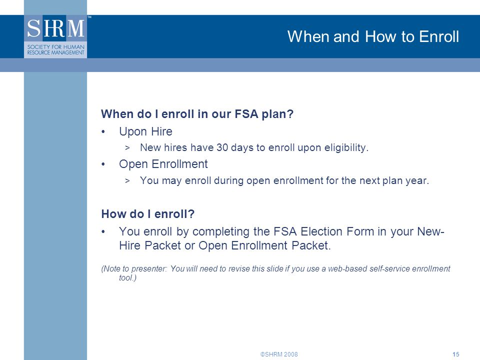 ©SHRM 2008 When and How to Enroll When do I enroll in our FSA plan? Upon Hire > New hires have 30 days to enroll upon eligibility. Open Enrollment > Y